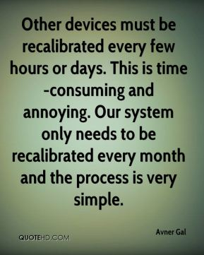 Avner Gal - Other devices must be recalibrated every few hours or days. This is time-consuming and annoying. Our system only needs to be recalibrated every month and the process is very simple.
