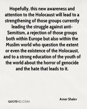 Hopefully, this new awareness and attention to the Holocaust will lead to a strengthening of those groups currently leading the struggle against anti-Semitism, a rejection of those groups both within Europe but also within the Muslim world who question the extent or even the existence of the Holocaust, and to a strong education of the youth of the world about the horror of genocide and the hate that leads to it.