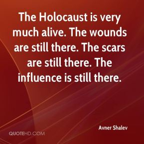 The Holocaust is very much alive. The wounds are still there. The scars are still there. The influence is still there.