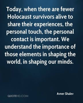 Today, when there are fewer Holocaust survivors alive to share their experiences, the personal touch, the personal contact is important. We understand the importance of those elements in shaping the world, in shaping our minds.