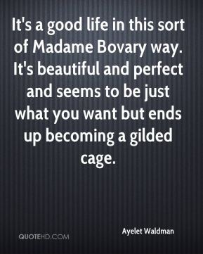 Ayelet Waldman - It's a good life in this sort of Madame Bovary way. It's beautiful and perfect and seems to be just what you want but ends up becoming a gilded cage.