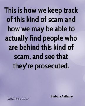 Barbara Anthony - This is how we keep track of this kind of scam and how we may be able to actually find people who are behind this kind of scam, and see that they're prosecuted.