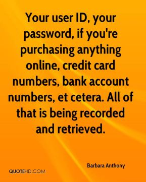Barbara Anthony - Your user ID, your password, if you're purchasing anything online, credit card numbers, bank account numbers, et cetera. All of that is being recorded and retrieved.