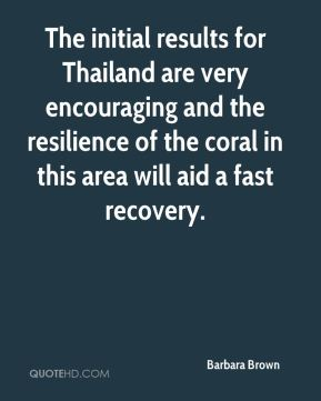 Barbara Brown - The initial results for Thailand are very encouraging and the resilience of the coral in this area will aid a fast recovery.