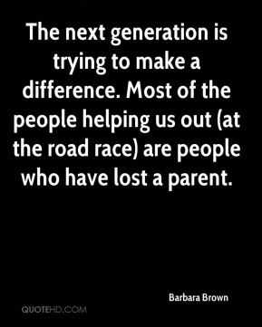 The next generation is trying to make a difference. Most of the people helping us out (at the road race) are people who have lost a parent.