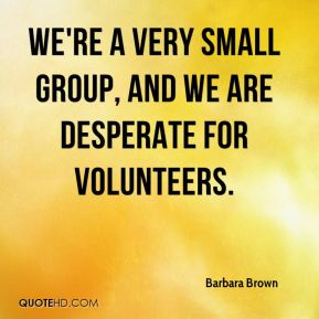 We're a very small group, and we are desperate for volunteers.