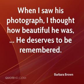When I saw his photograph, I thought how beautiful he was, ... He deserves to be remembered.