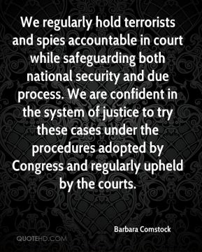 Barbara Comstock - We regularly hold terrorists and spies accountable in court while safeguarding both national security and due process. We are confident in the system of justice to try these cases under the procedures adopted by Congress and regularly upheld by the courts.