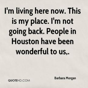 Barbara Morgan - I'm living here now. This is my place. I'm not going back. People in Houston have been wonderful to us.