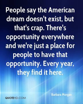 People say the American dream doesn't exist, but that's crap. There's opportunity everywhere and we're just a place for people to have that opportunity. Every year, they find it here.