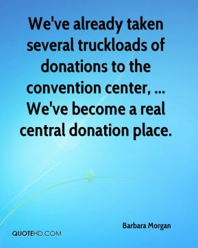 We've already taken several truckloads of donations to the convention center, ... We've become a real central donation place.