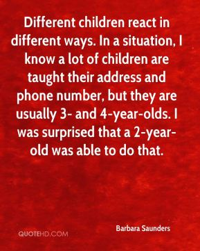 Different children react in different ways. In a situation, I know a lot of children are taught their address and phone number, but they are usually 3- and 4-year-olds. I was surprised that a 2-year-old was able to do that.