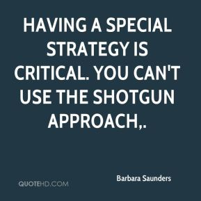 Barbara Saunders - Having a special strategy is critical. You can't use the shotgun approach.