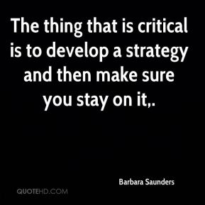 Barbara Saunders - The thing that is critical is to develop a strategy and then make sure you stay on it.