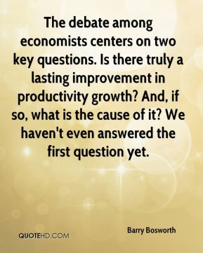 Barry Bosworth - The debate among economists centers on two key questions. Is there truly a lasting improvement in productivity growth? And, if so, what is the cause of it? We haven't even answered the first question yet.