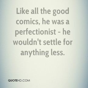 Barry Cryer - Like all the good comics, he was a perfectionist - he wouldn't settle for anything less.