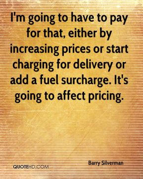 I'm going to have to pay for that, either by increasing prices or start charging for delivery or add a fuel surcharge. It's going to affect pricing.