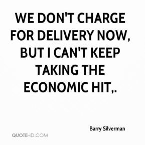 Barry Silverman - We don't charge for delivery now, but I can't keep taking the economic hit.