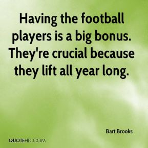 Bart Brooks - Having the football players is a big bonus. They're crucial because they lift all year long.