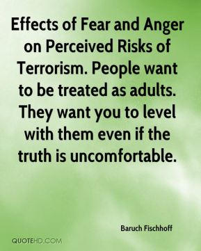 Effects of Fear and Anger on Perceived Risks of Terrorism. People want to be treated as adults. They want you to level with them even if the truth is uncomfortable.