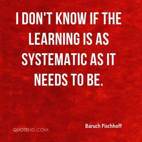 Baruch Fischhoff - I don't know if the learning is as systematic as it needs to be.