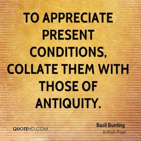 To appreciate present conditions, collate them with those of antiquity.