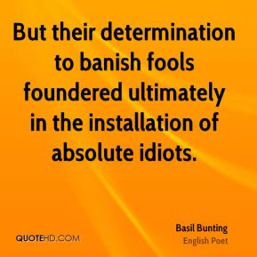 Basil Bunting - But their determination to banish fools foundered ultimately in the installation of absolute idiots.