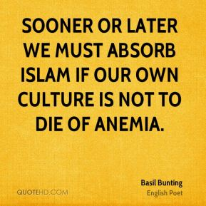 Basil Bunting - Sooner or later we must absorb Islam if our own culture is not to die of anemia.
