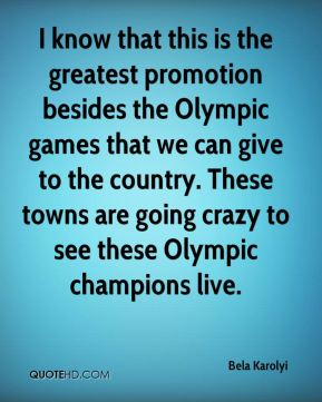 Bela Karolyi - I know that this is the greatest promotion besides the Olympic games that we can give to the country. These towns are going crazy to see these Olympic champions live.