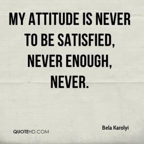 Bela Karolyi - My attitude is never to be satisfied, never enough, never.