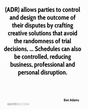 Ben Adams - (ADR) allows parties to control and design the outcome of their disputes by crafting creative solutions that avoid the randomness of trial decisions, ... Schedules can also be controlled, reducing business, professional and personal disruption.