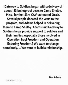 Ben Adams - [Gateway to Soldiers began with a delivery of about 153 bulletproof vests to Camp Shelby, Miss., for the 153rd CAV unit out of Ocala. Several people donated the vests to the program, and Adams helped in delivering them to Camp Shelby. Adams said Gateway to Soldiers helps provide support to soldiers and their families, especially those involved in Operation Iraqi Freedom and Operation Enduring Freedom.] We want to change somebody, ... We want to build a relationship.