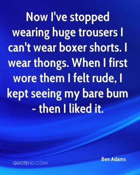 Ben Adams - Now I've stopped wearing huge trousers I can't wear boxer shorts. I wear thongs. When I first wore them I felt rude, I kept seeing my bare bum - then I liked it.
