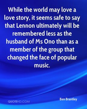 While the world may love a love story, it seems safe to say that Lennon ultimately will be remembered less as the husband of Ms Ono than as a member of the group that changed the face of popular music.