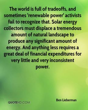 Ben Lieberman - The world is full of tradeoffs, and sometimes 'renewable power' activists fail to recognize that. Solar energy collectors must displace a tremendous amount of natural landscape to produce any significant amount of energy. And anything less requires a great deal of financial expenditures for very little and very inconsistent power.