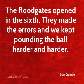 Ben Quinby - The floodgates opened in the sixth. They made the errors and we kept pounding the ball harder and harder.