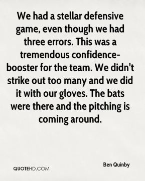 Ben Quinby - We had a stellar defensive game, even though we had three errors. This was a tremendous confidence- booster for the team. We didn't strike out too many and we did it with our gloves. The bats were there and the pitching is coming around.