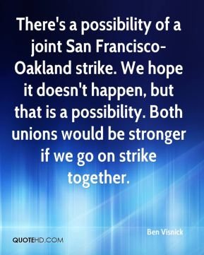 There's a possibility of a joint San Francisco-Oakland strike. We hope it doesn't happen, but that is a possibility. Both unions would be stronger if we go on strike together.