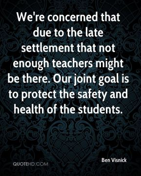We're concerned that due to the late settlement that not enough teachers might be there. Our joint goal is to protect the safety and health of the students.