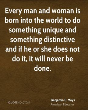 Benjamin E. Mays - Every man and woman is born into the world to do something unique and something distinctive and if he or she does not do it, it will never be done.