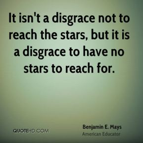 Benjamin E. Mays - It isn't a disgrace not to reach the stars, but it is a disgrace to have no stars to reach for.