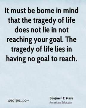 Benjamin E. Mays - It must be borne in mind that the tragedy of life does not lie in not reaching your goal. The tragedy of life lies in having no goal to reach.