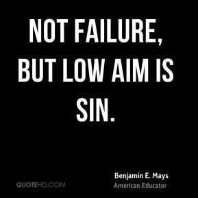 Benjamin E. Mays - Not failure, but low aim is sin.