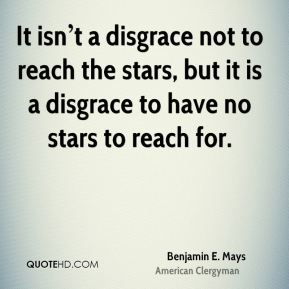 It isn't a disgrace not to reach the stars, but it is a disgrace to have no stars to reach for.
