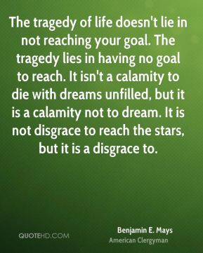 The tragedy of life doesn't lie in not reaching your goal. The tragedy lies in having no goal to reach. It isn't a calamity to die with dreams unfilled, but it is a calamity not to dream. It is not disgrace to reach the stars, but it is a disgrace to.