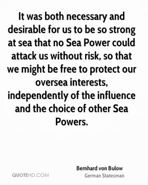It was both necessary and desirable for us to be so strong at sea that no Sea Power could attack us without risk, so that we might be free to protect our oversea interests, independently of the influence and the choice of other Sea Powers.