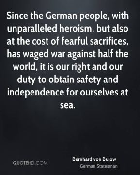 Since the German people, with unparalleled heroism, but also at the cost of fearful sacrifices, has waged war against half the world, it is our right and our duty to obtain safety and independence for ourselves at sea.