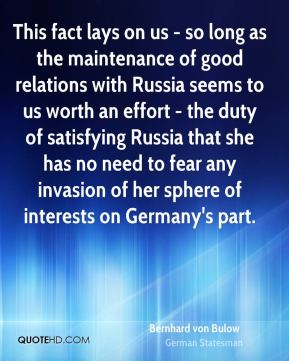 Bernhard von Bulow - This fact lays on us - so long as the maintenance of good relations with Russia seems to us worth an effort - the duty of satisfying Russia that she has no need to fear any invasion of her sphere of interests on Germany's part.