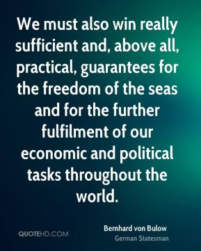 We must also win really sufficient and, above all, practical, guarantees for the freedom of the seas and for the further fulfilment of our economic and political tasks throughout the world.