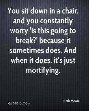 Beth Moore - You sit down in a chair, and you constantly worry 'is this going to break?' because it sometimes does. And when it does, it's just mortifying.